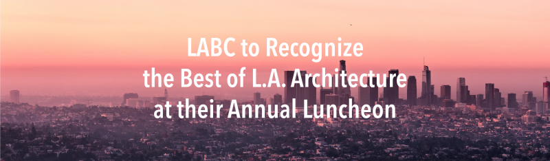 LABC to Recognize the Best of L.A. Architecture at their Annual Luncheon